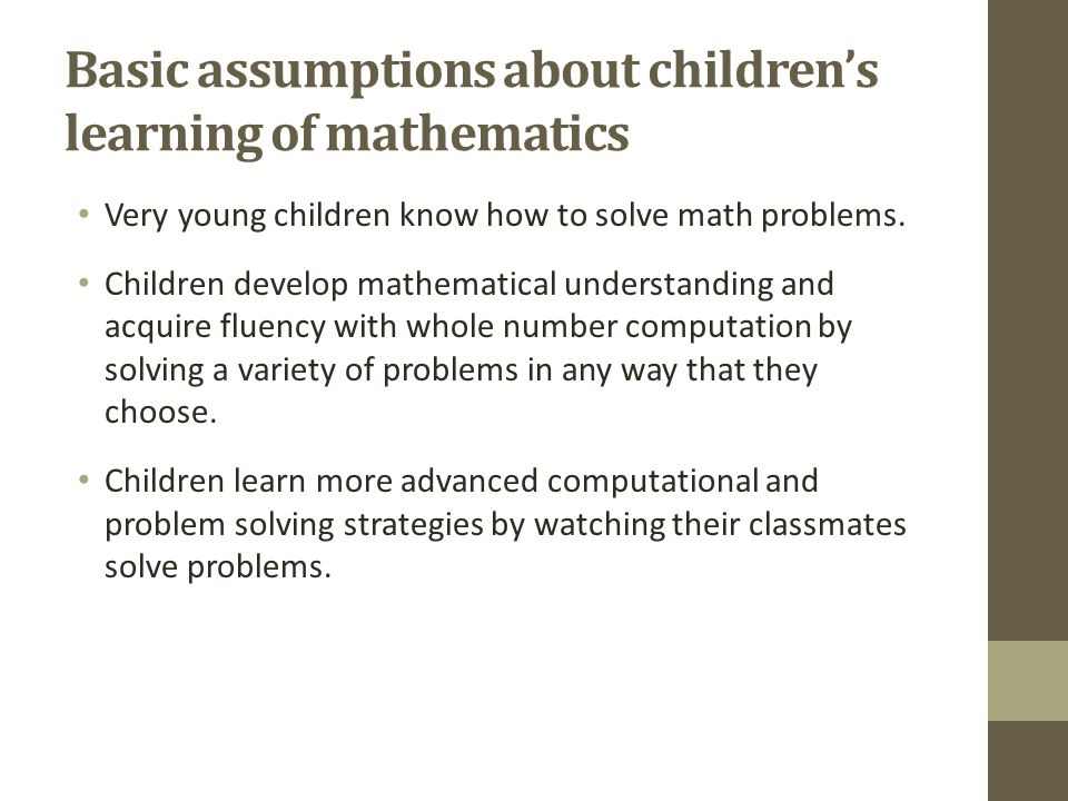 Basic assumptions about children's learning of mathematics Very young children know how to solve math problems.