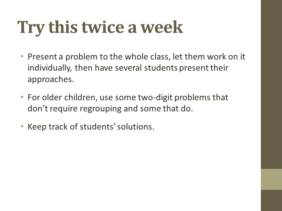Try this twice a week Present a problem to the whole class, let them work on it individually, then have several students present their approaches.