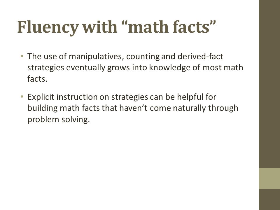 Fluency with math facts The use of manipulatives, counting and derived-fact strategies eventually grows into knowledge of most math facts.