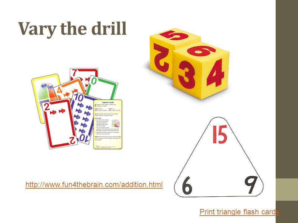 Vary the drill http://www.fun4thebrain.com/addition.html Print triangle flash cards