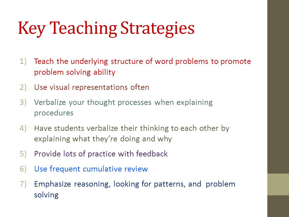 Key Teaching Strategies 1)Teach the underlying structure of word problems to promote problem solving ability 2)Use visual representations often 3)Verbalize your thought processes when explaining procedures 4)Have students verbalize their thinking to each other by explaining what they're doing and why 5)Provide lots of practice with feedback 6)Use frequent cumulative review 7)Emphasize reasoning, looking for patterns, and problem solving