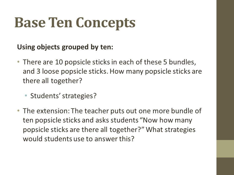 Base Ten Concepts Using objects grouped by ten: There are 10 popsicle sticks in each of these 5 bundles, and 3 loose popsicle sticks.