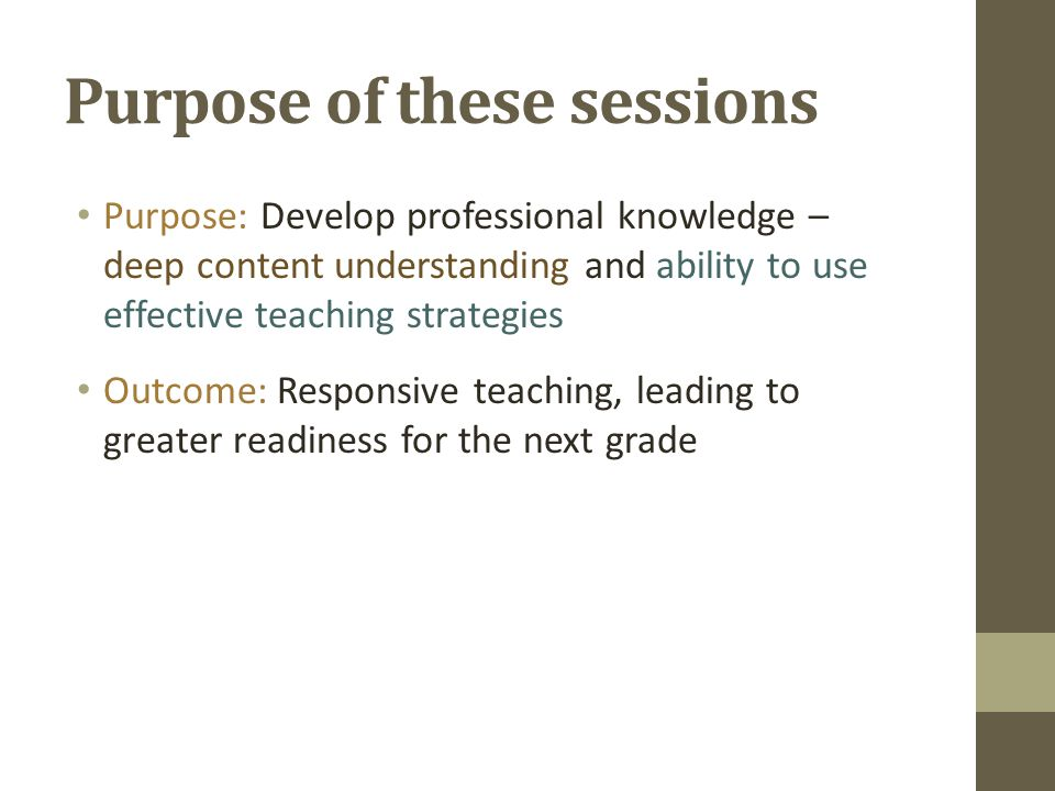 Purpose of these sessions Purpose: Develop professional knowledge – deep content understanding and ability to use effective teaching strategies Outcome: Responsive teaching, leading to greater readiness for the next grade