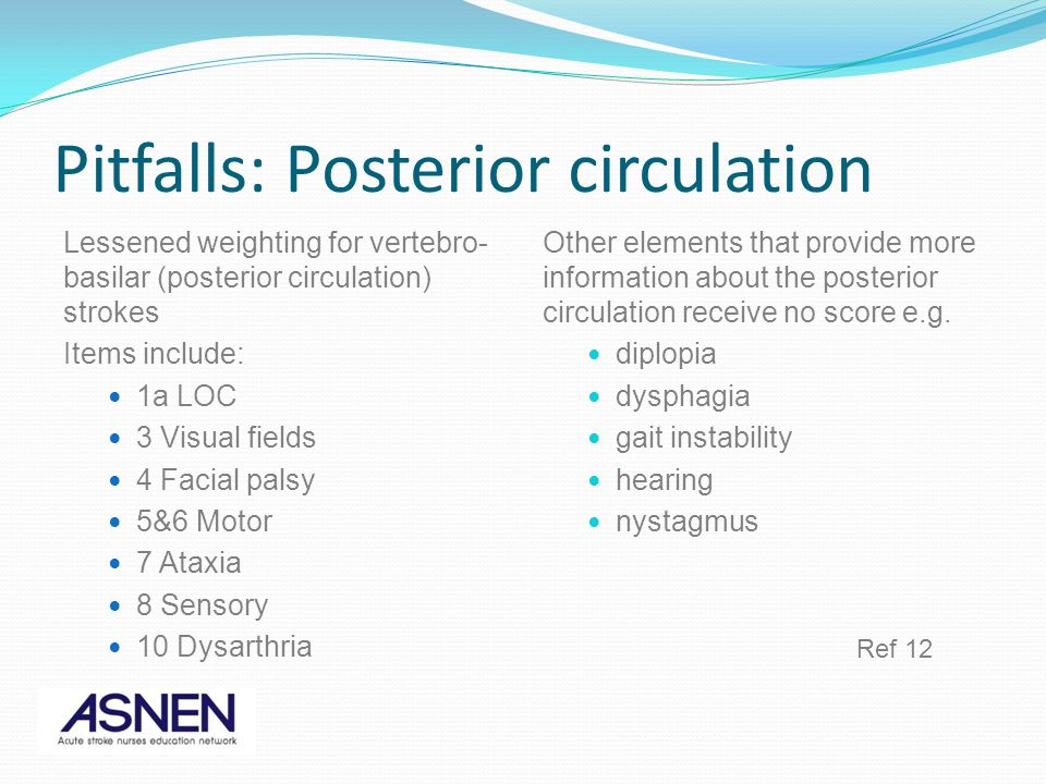 Pitfalls: Posterior circulation Lessened weighting for vertebro- basilar (posterior circulation) strokes Items include: 1a LOC 3 Visual fields 4 Facial palsy 5&6 Motor 7 Ataxia 8 Sensory 10 Dysarthria Other elements that provide more information about the posterior circulation receive no score e.g.