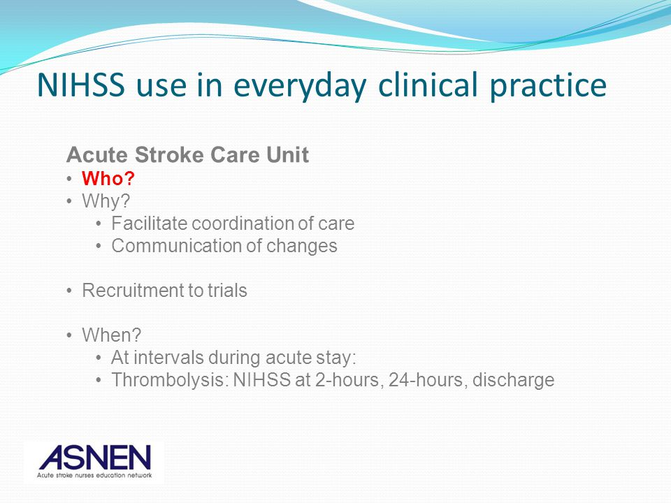 Acute Stroke Care Unit Who? Why? Facilitate coordination of care Communication of changes Recruitment to trials When? At intervals during acute stay: