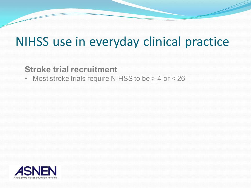 Stroke trial recruitment Most stroke trials require NIHSS to be > 4 or < 26 NIHSS use in everyday clinical practice