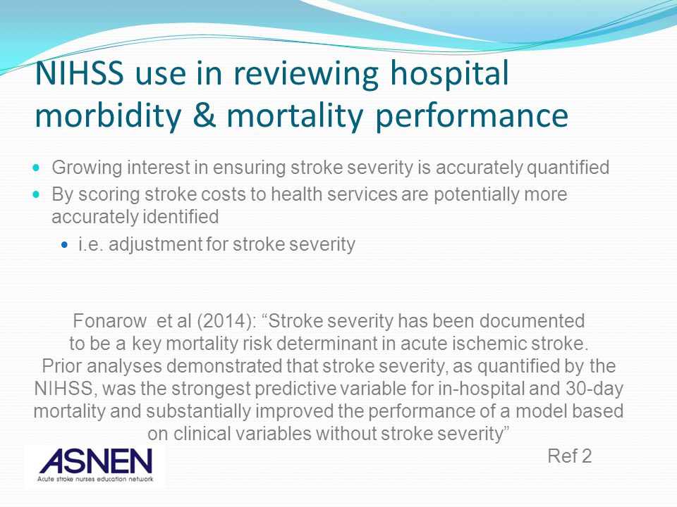 NIHSS use in reviewing hospital morbidity & mortality performance Growing interest in ensuring stroke severity is accurately quantified By scoring str