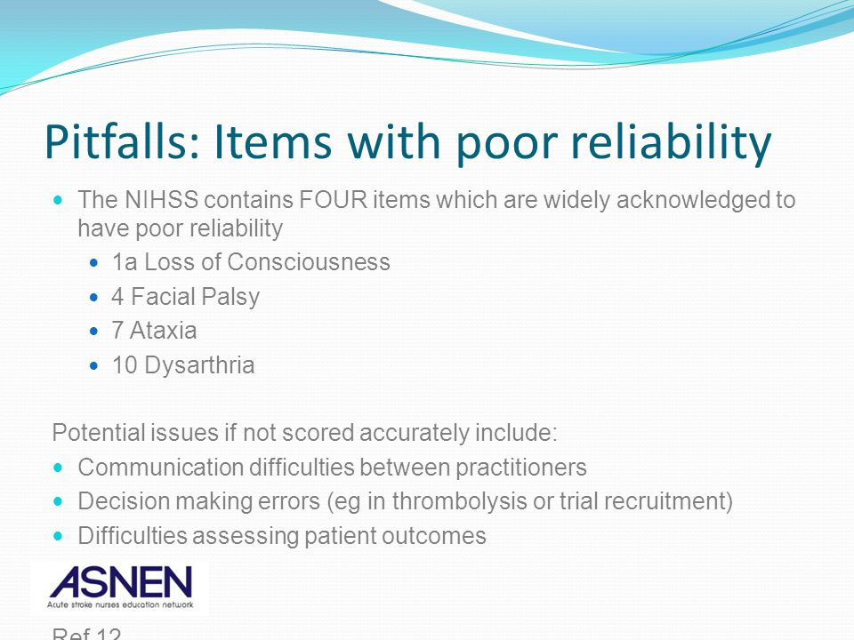 Pitfalls: Items with poor reliability The NIHSS contains FOUR items which are widely acknowledged to have poor reliability 1a Loss of Consciousness 4 Facial Palsy 7 Ataxia 10 Dysarthria Potential issues if not scored accurately include: Communication difficulties between practitioners Decision making errors (eg in thrombolysis or trial recruitment) Difficulties assessing patient outcomes Ref 12.