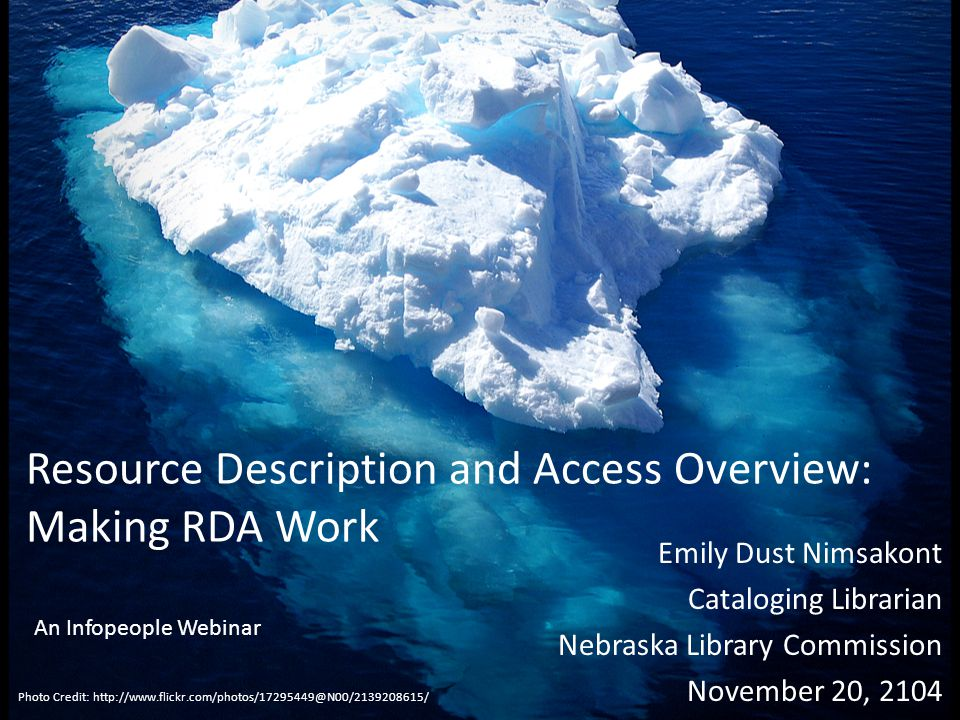 Resource Description and Access Overview: Making RDA Work Emily Dust Nimsakont Cataloging Librarian Nebraska Library Commission November 20, 2104 Photo Credit: http://www.flickr.com/photos/17295449@N00/2139208615/ An Infopeople Webinar