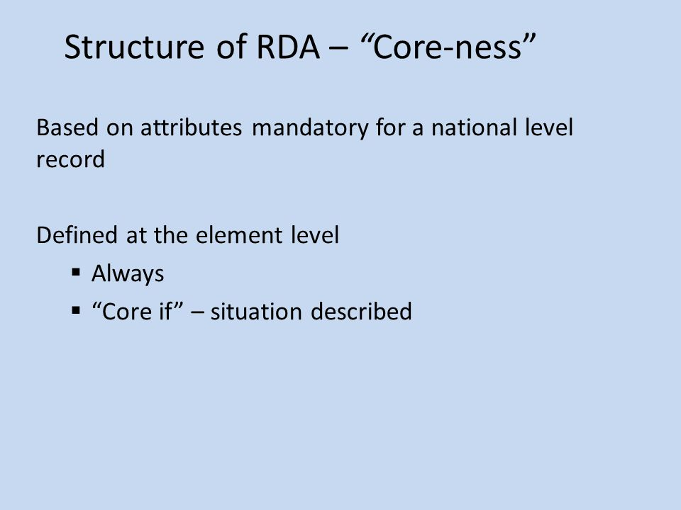Structure of RDA – Core-ness Based on attributes mandatory for a national level record Defined at the element level  Always  Core if – situation described