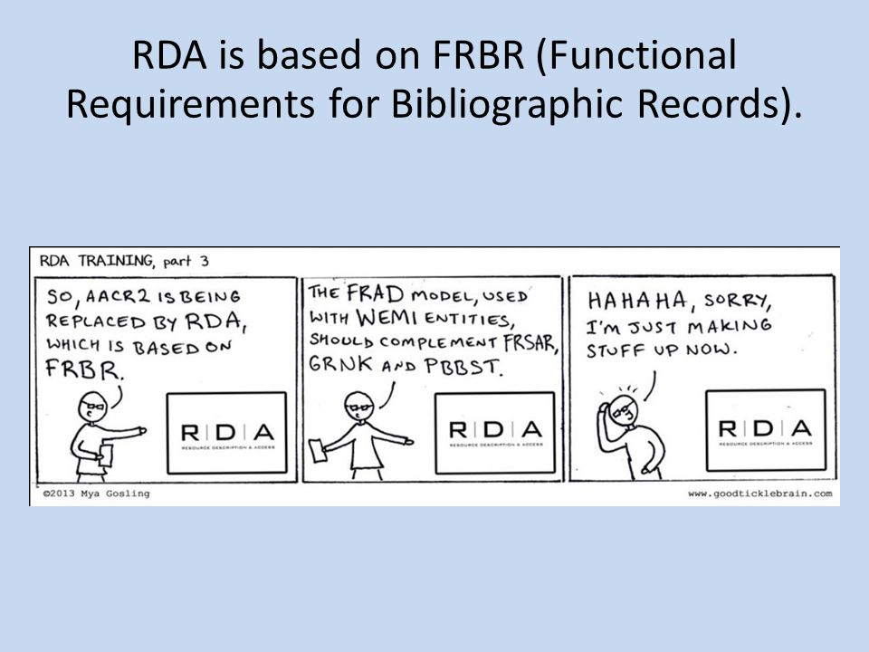 Structure of RDA – General structure Unlike AACR2, not organized by class of materials Instead, arranged around user tasks to help users identify and relate resources Each section begins with a chapter of general guidelines.
