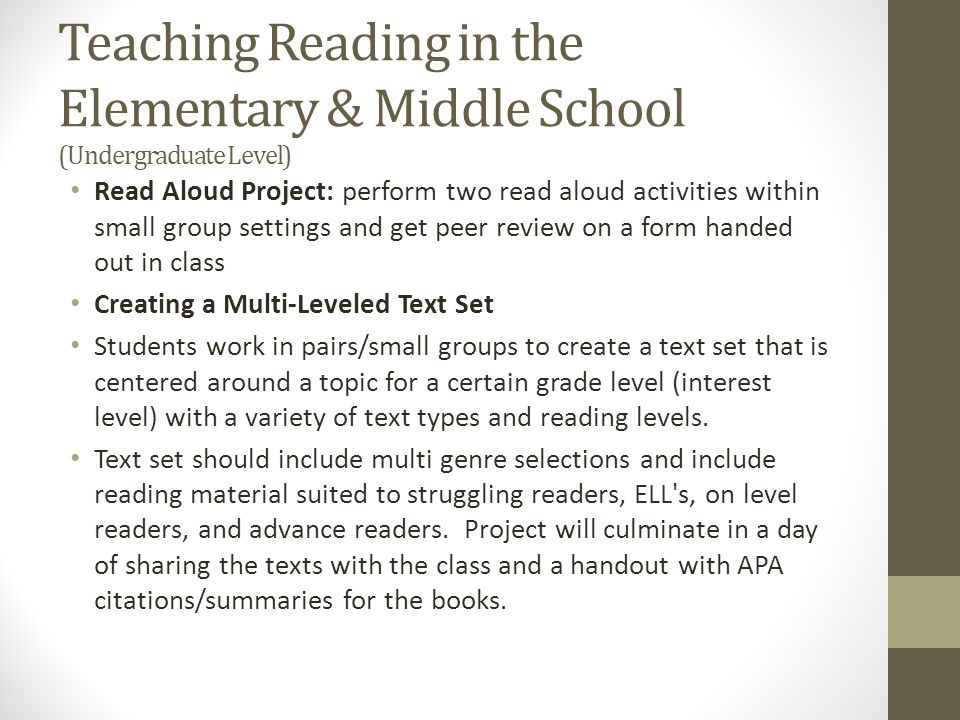 Children's Literature in the Elementary and Middle School (Undergraduate Level) Planning & Prep + Reading notebook Extensive Reading/Genre Study Intensive Reading/ Literature Study Group Participation ( passionate attention ) Applied Reader Response Project Comprehension Strategies