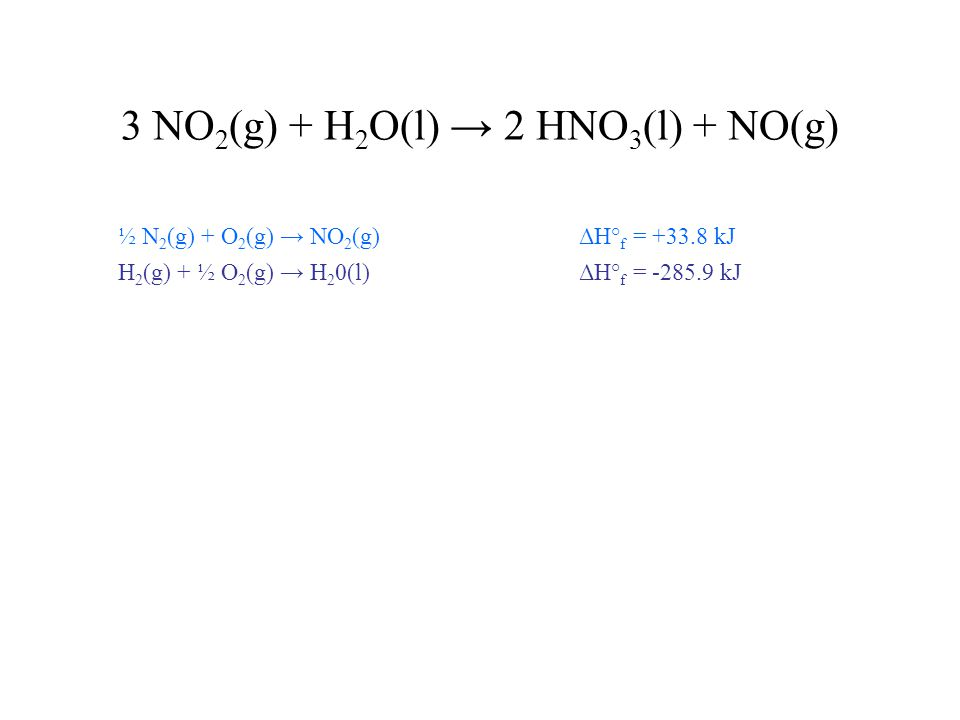 3 NO 2 (g) + H 2 O(l) → 2 HNO 3 (l) + NO(g) ½ N 2 (g) + O 2 (g) → NO 2 (g) ΔH° f = +33.8 kJ H 2 (g) + ½ O 2 (g) → H 2 0(l) ΔH° f = -285.9 kJ