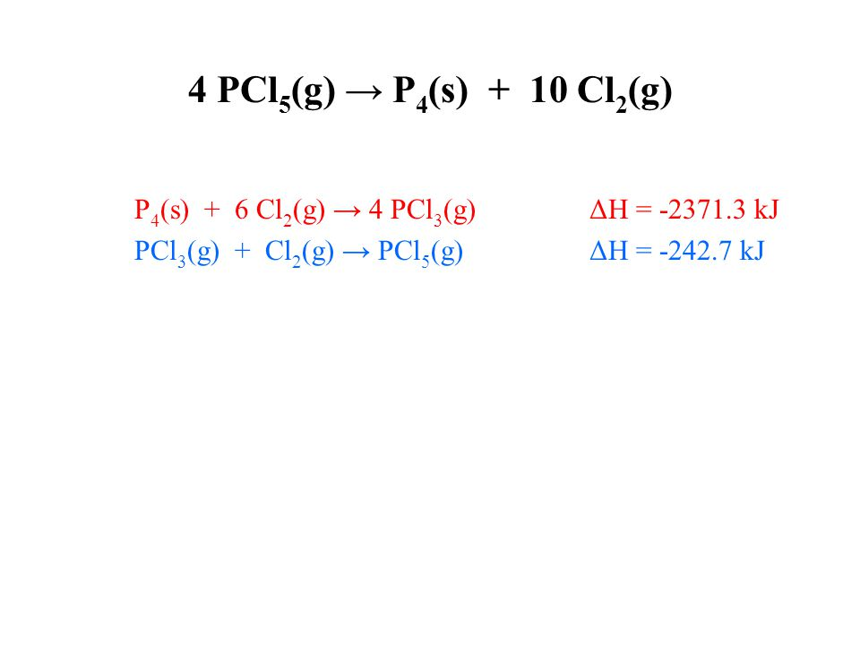 4 PCl 5 (g) → P 4 (s) + 10 Cl 2 (g) P 4 (s) + 6 Cl 2 (g) → 4 PCl 3 (g) ΔH = -2371.3 kJ PCl 3 (g) + Cl 2 (g) → PCl 5 (g) ΔH = -242.7 kJ 4 PCl 5 (g) → 4 PCl 3 (g) + 4 Cl 2 (g) ΔH = +970.8 kJ Flip, x 4