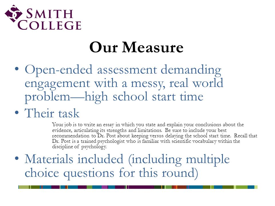 Our Measure Open-ended assessment demanding engagement with a messy, real world problem—high school start time Their task Your job is to write an essay in which you state and explain your conclusions about the evidence, articulating its strengths and limitations.