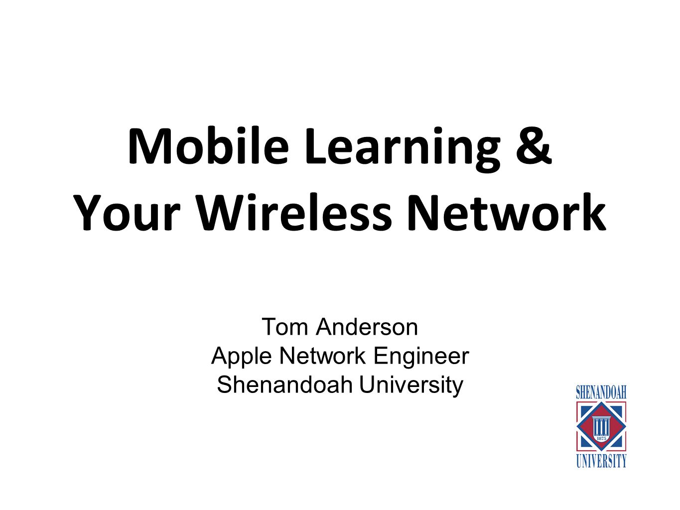 Mobile Learning & Your Wireless Network Tom Anderson Apple Network Engineer Shenandoah University