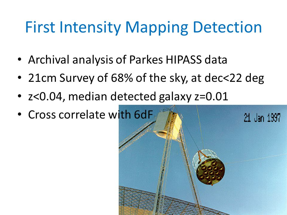 First Intensity Mapping Detection Archival analysis of Parkes HIPASS data 21cm Survey of 68% of the sky, at dec<22 deg z<0.04, median detected galaxy z=0.01 Cross correlate with 6dF
