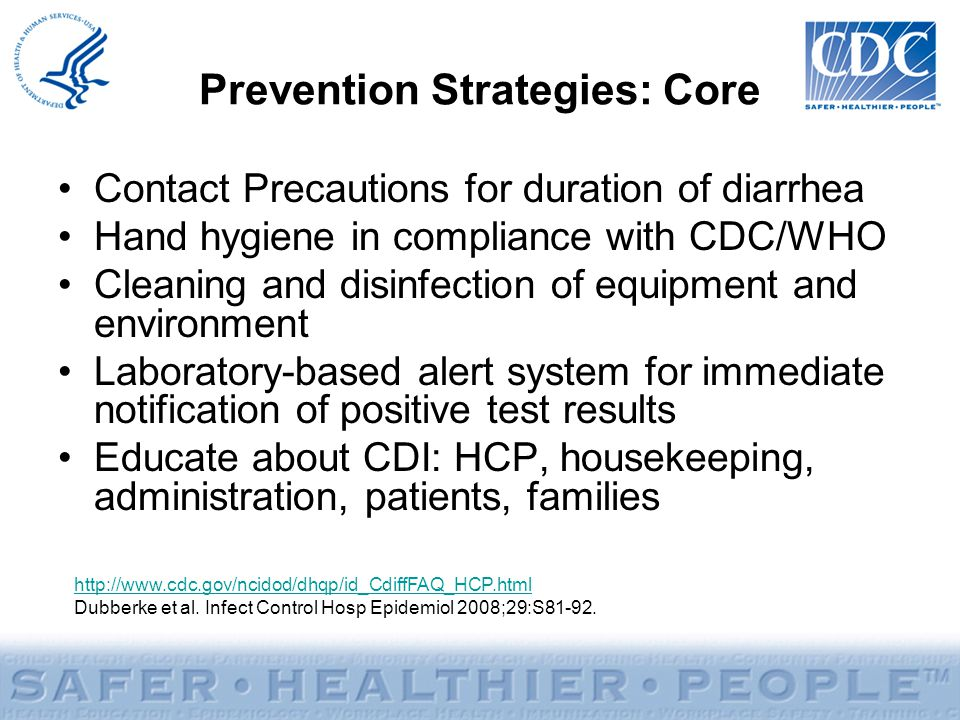 Prevention Strategies: Core Contact Precautions for duration of diarrhea Hand hygiene in compliance with CDC/WHO Cleaning and disinfection of equipment and environment Laboratory-based alert system for immediate notification of positive test results Educate about CDI: HCP, housekeeping, administration, patients, families http://www.cdc.gov/ncidod/dhqp/id_CdiffFAQ_HCP.html Dubberke et al.