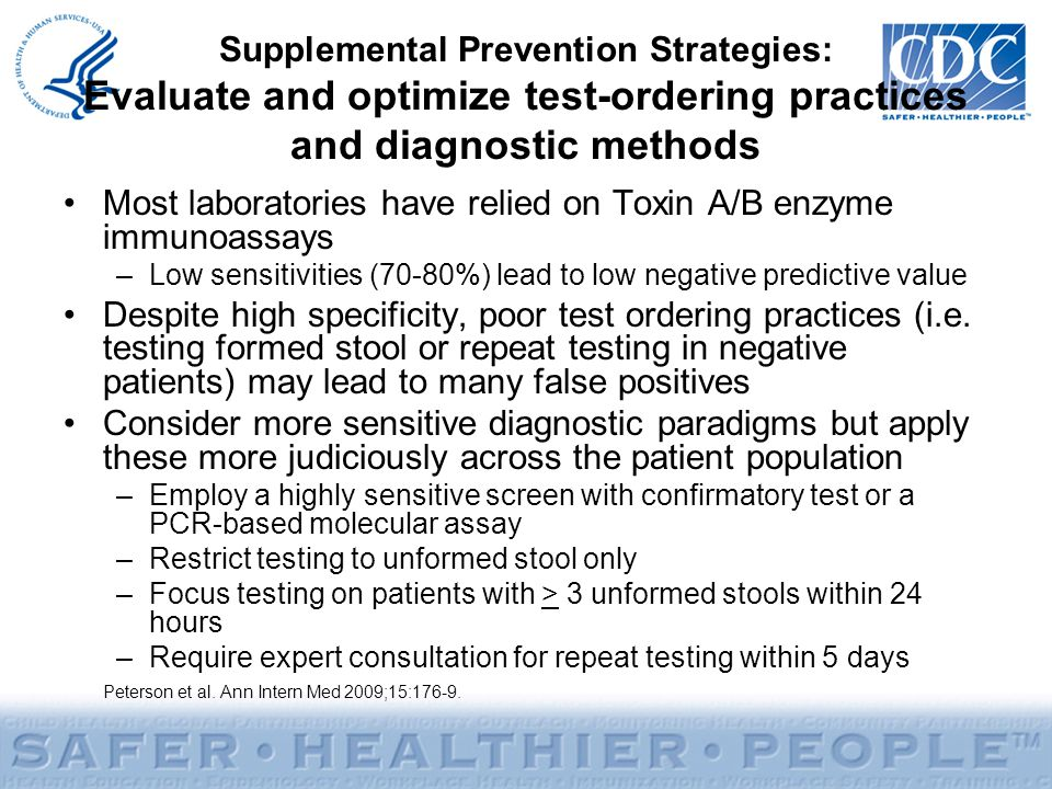 Supplemental Prevention Strategies: Evaluate and optimize test-ordering practices and diagnostic methods Most laboratories have relied on Toxin A/B enzyme immunoassays –Low sensitivities (70-80%) lead to low negative predictive value Despite high specificity, poor test ordering practices (i.e.