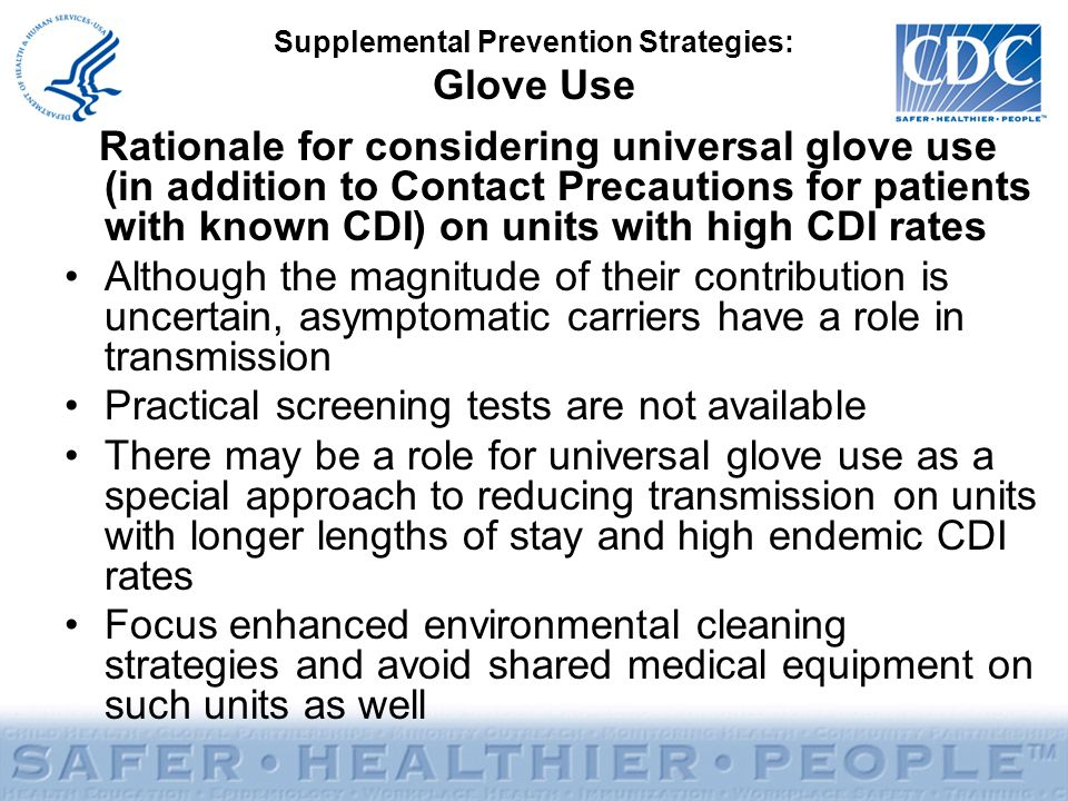 Supplemental Prevention Strategies: Glove Use Rationale for considering universal glove use (in addition to Contact Precautions for patients with known CDI) on units with high CDI rates Although the magnitude of their contribution is uncertain, asymptomatic carriers have a role in transmission Practical screening tests are not available There may be a role for universal glove use as a special approach to reducing transmission on units with longer lengths of stay and high endemic CDI rates Focus enhanced environmental cleaning strategies and avoid shared medical equipment on such units as well