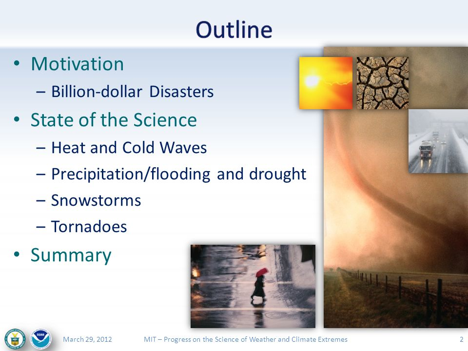 MIT – Progress on the Science of Weather and Climate ExtremesMarch 29, 2012 Motivation –Billion-dollar Disasters State of the Science –Heat and Cold Waves –Precipitation/flooding and drought –Snowstorms –Tornadoes Summary 2