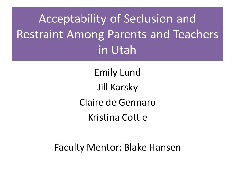 Acceptability of Seclusion and Restraint Among Parents and Teachers in Utah Emily Lund Jill Karsky Claire de Gennaro Kristina Cottle Faculty Mentor: Blake Hansen