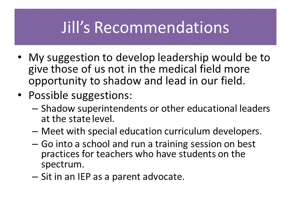 Jill's Recommendations My suggestion to develop leadership would be to give those of us not in the medical field more opportunity to shadow and lead in our field.