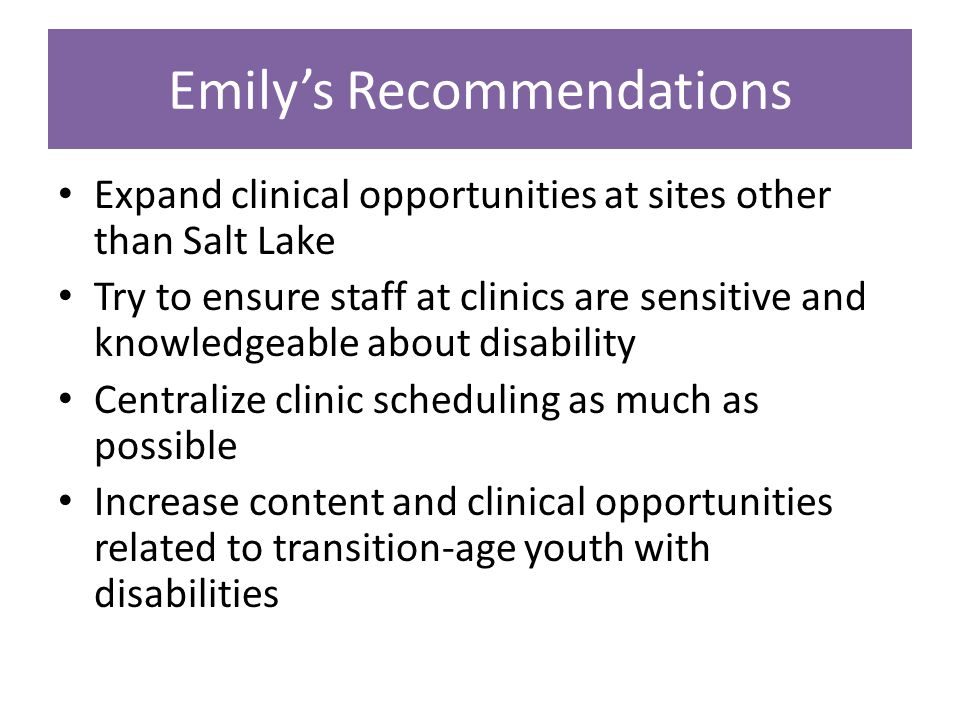 Emily's Recommendations Expand clinical opportunities at sites other than Salt Lake Try to ensure staff at clinics are sensitive and knowledgeable about disability Centralize clinic scheduling as much as possible Increase content and clinical opportunities related to transition-age youth with disabilities