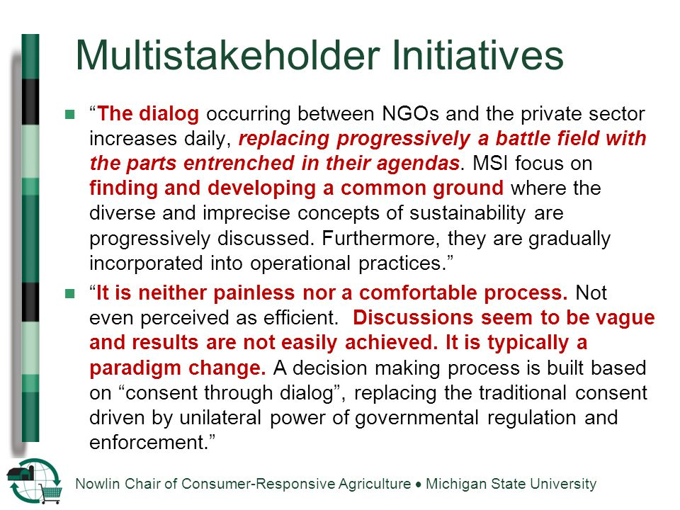 Nowlin Chair of Consumer-Responsive Agriculture  Michigan State University Multistakeholder Initiatives The dialog occurring between NGOs and the private sector increases daily, replacing progressively a battle field with the parts entrenched in their agendas.