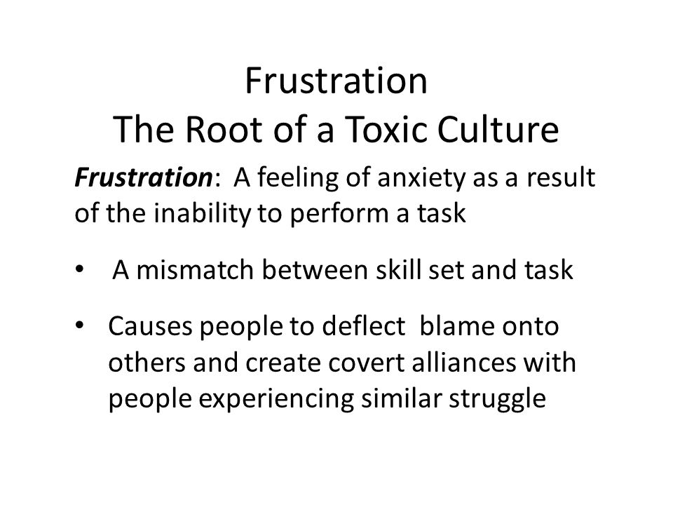 Frustration The Root of a Toxic Culture Frustration: A feeling of anxiety as a result of the inability to perform a task A mismatch between skill set and task Causes people to deflect blame onto others and create covert alliances with people experiencing similar struggle