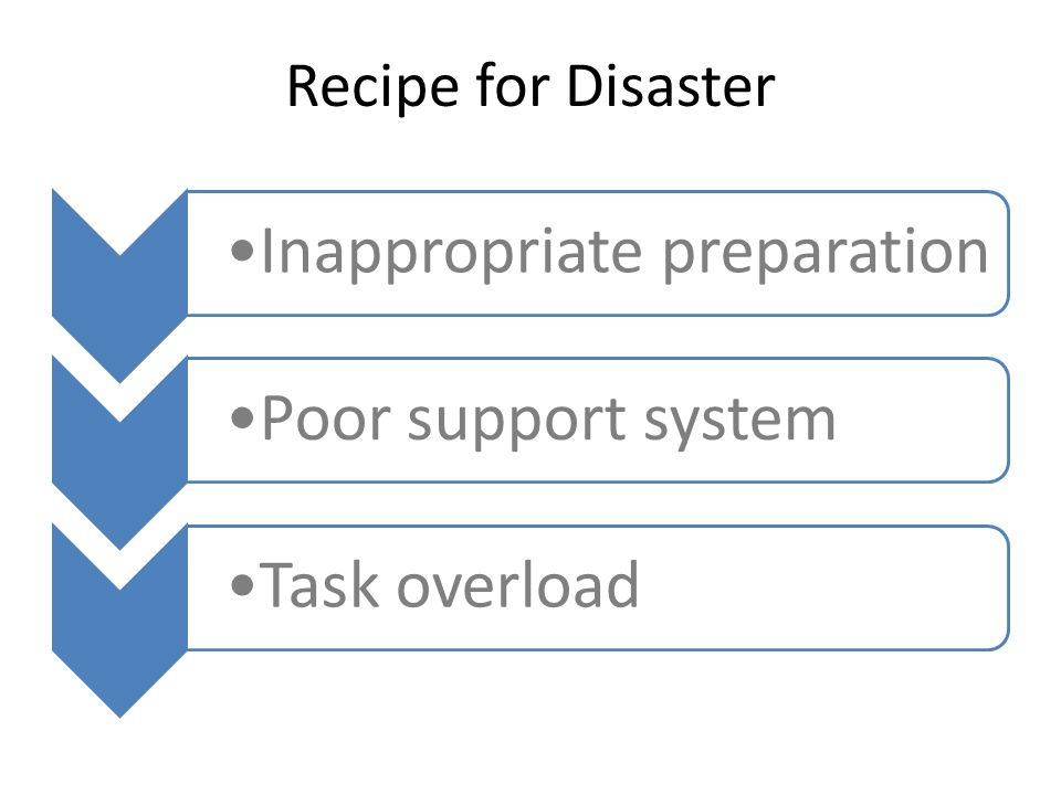 Recipe for Disaster Inappropriate preparationPoor support systemTask overload