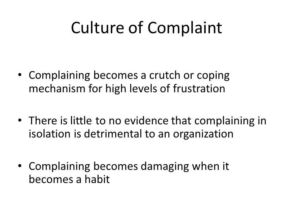 Culture of Complaint Complaining becomes a crutch or coping mechanism for high levels of frustration There is little to no evidence that complaining in isolation is detrimental to an organization Complaining becomes damaging when it becomes a habit