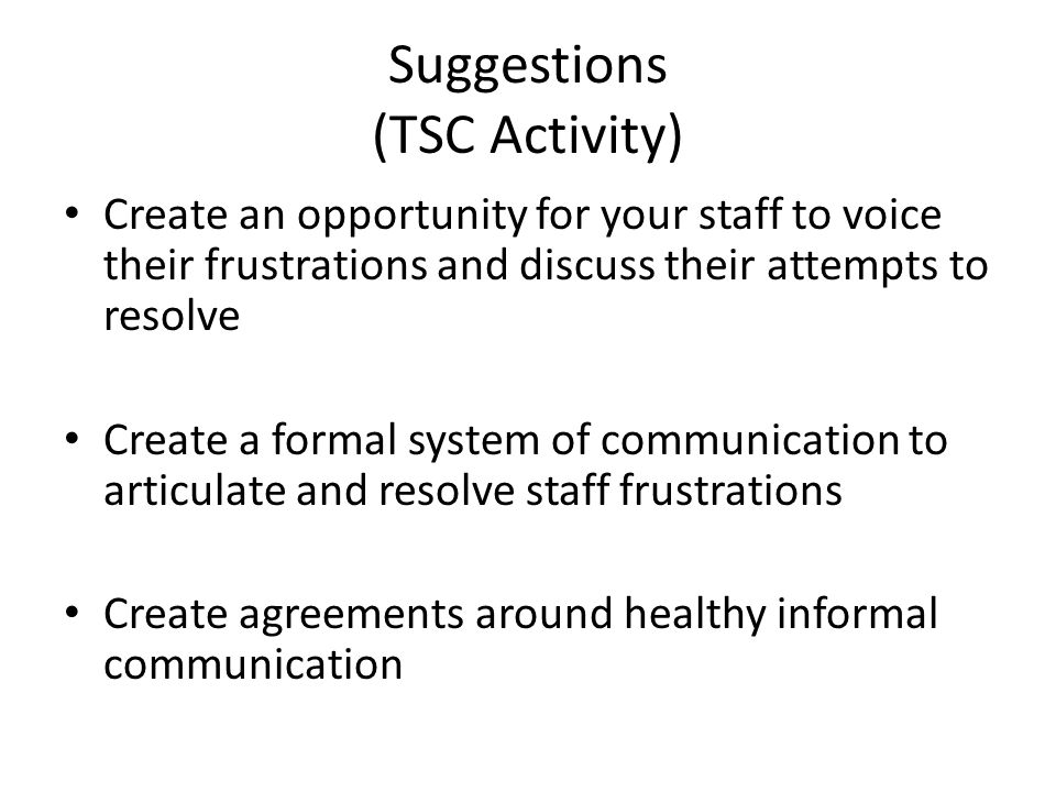 Suggestions (TSC Activity) Create an opportunity for your staff to voice their frustrations and discuss their attempts to resolve Create a formal system of communication to articulate and resolve staff frustrations Create agreements around healthy informal communication