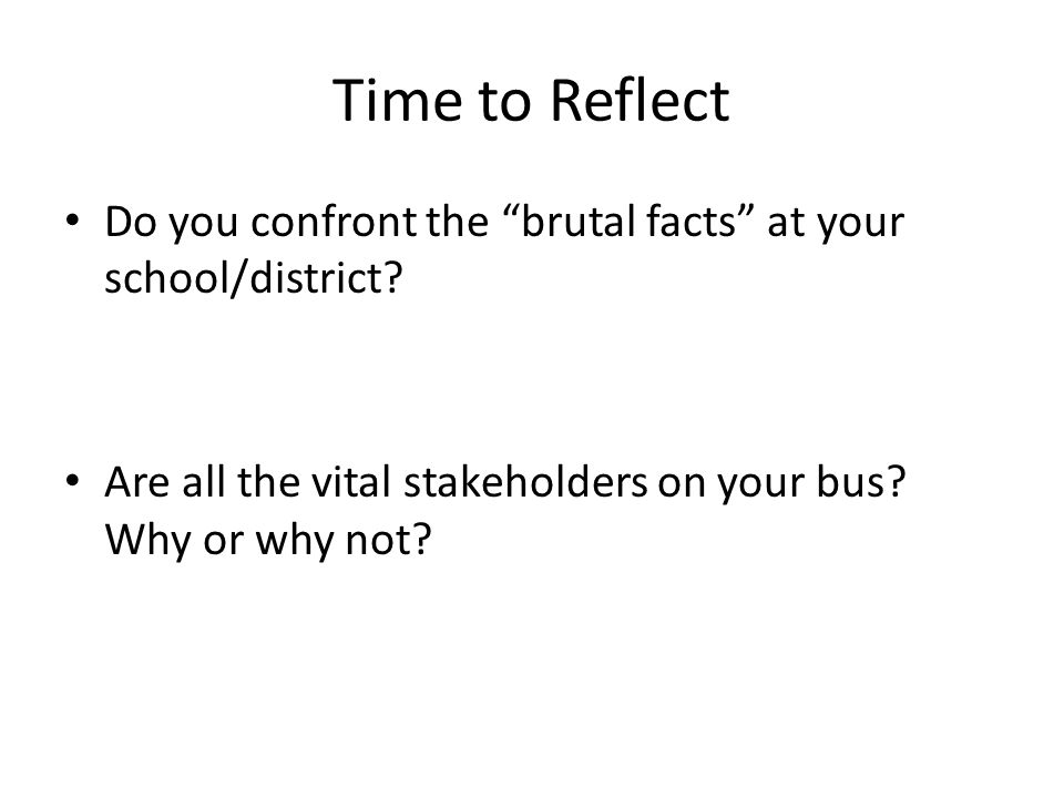 Time to Reflect Do you confront the brutal facts at your school/district.