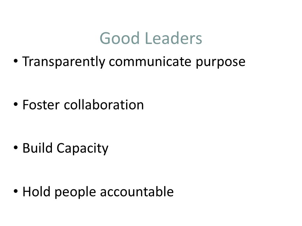 Good Leaders Transparently communicate purpose Foster collaboration Build Capacity Hold people accountable