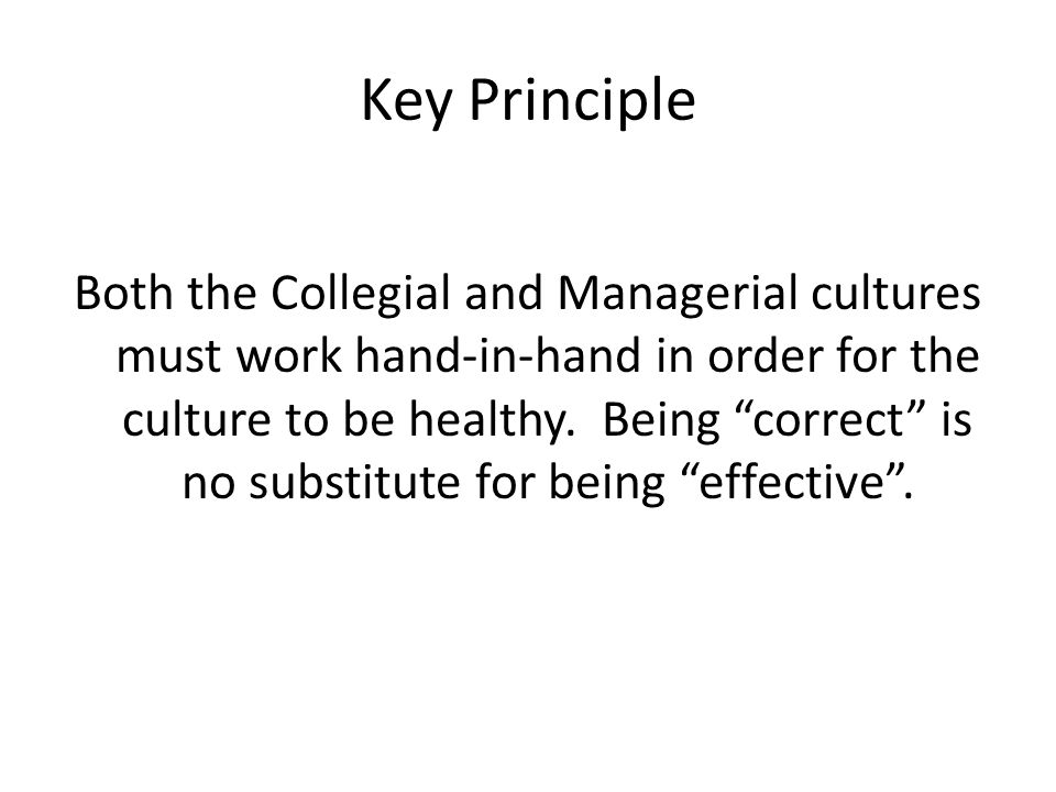 Key Principle Both the Collegial and Managerial cultures must work hand-in-hand in order for the culture to be healthy.