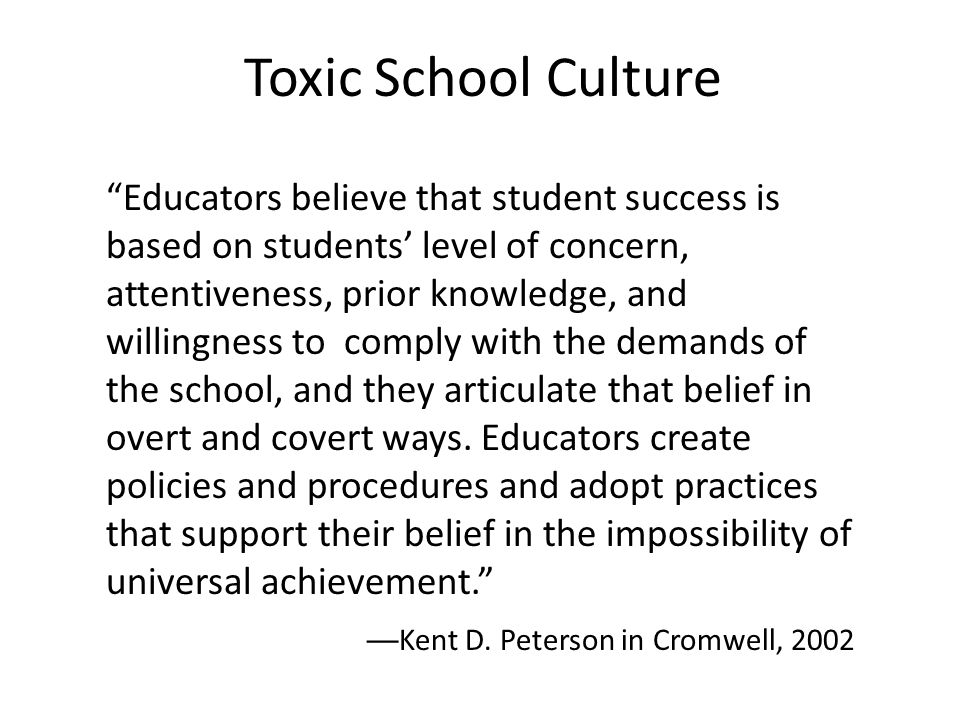 Toxic School Culture Educators believe that student success is based on students' level of concern, attentiveness, prior knowledge, and willingness to comply with the demands of the school, and they articulate that belief in overt and covert ways.