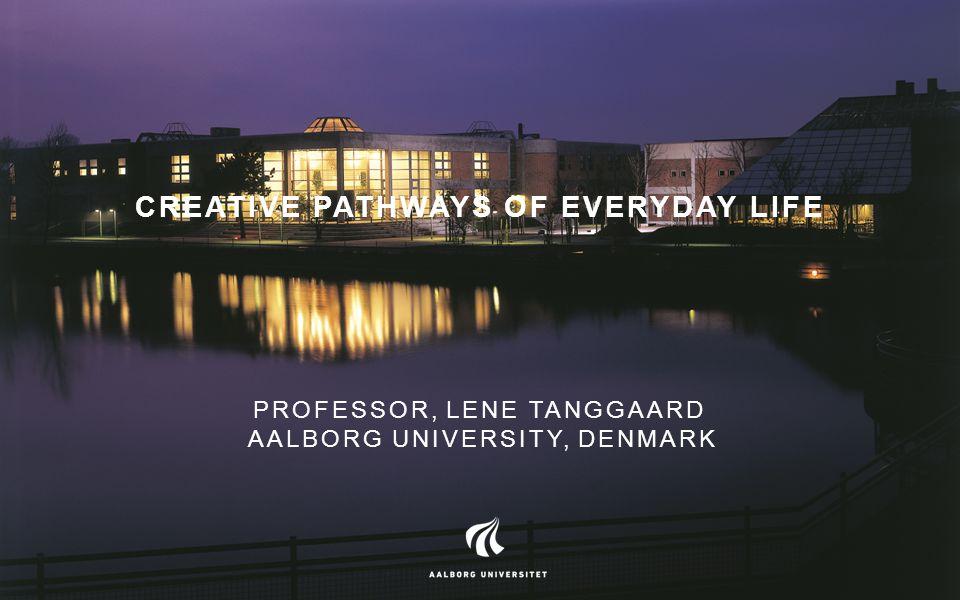 CREATIVE PATHWAYS OF EVERYDAY LIFE PROFESSOR, LENE TANGGAARD AALBORG UNIVERSITY, DENMARK