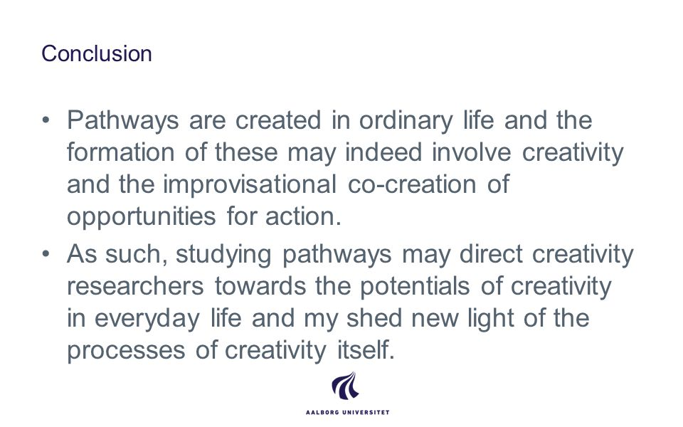 Conclusion Pathways are created in ordinary life and the formation of these may indeed involve creativity and the improvisational co-creation of opportunities for action.