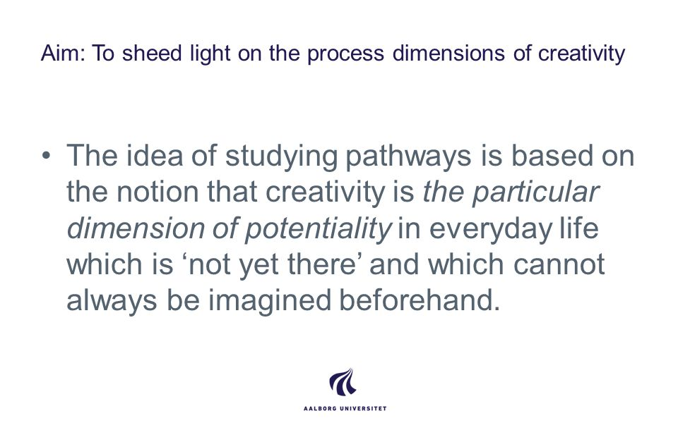 Aim: To sheed light on the process dimensions of creativity The idea of studying pathways is based on the notion that creativity is the particular dimension of potentiality in everyday life which is 'not yet there' and which cannot always be imagined beforehand.