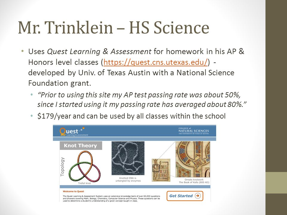 Mr. Trinklein – HS Science Uses Quest Learning & Assessment for homework in his AP & Honors level classes (https://quest.cns.utexas.edu/) - developed