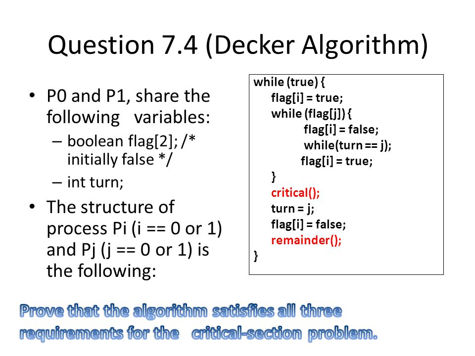 Question 7.4 (Decker Algorithm) P0 and P1, share the following variables: – boolean flag[2]; /* initially false */ – int turn; The structure of process Pi (i == 0 or 1) and Pj (j == 0 or 1) is the following: while (true) { flag[i] = true; while (flag[j]) { flag[i] = false; while(turn == j); flag[i] = true; } critical(); turn = j; flag[i] = false; remainder(); }