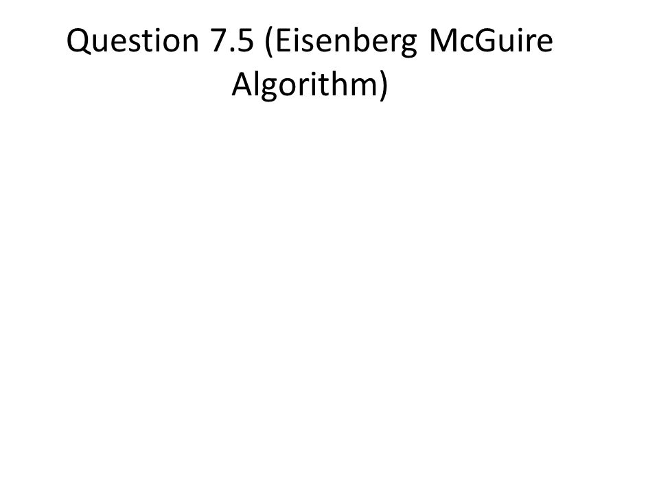 Question 7.5 (Eisenberg McGuire Algorithm)
