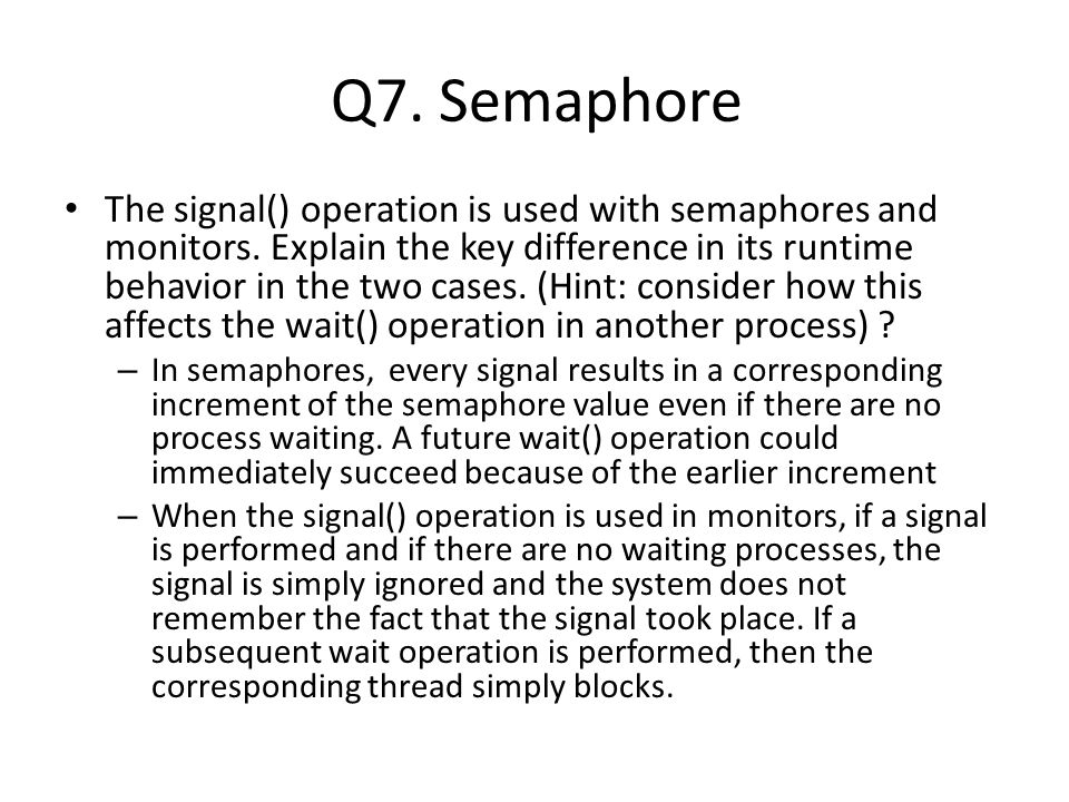 Q7. Semaphore The signal() operation is used with semaphores and monitors.