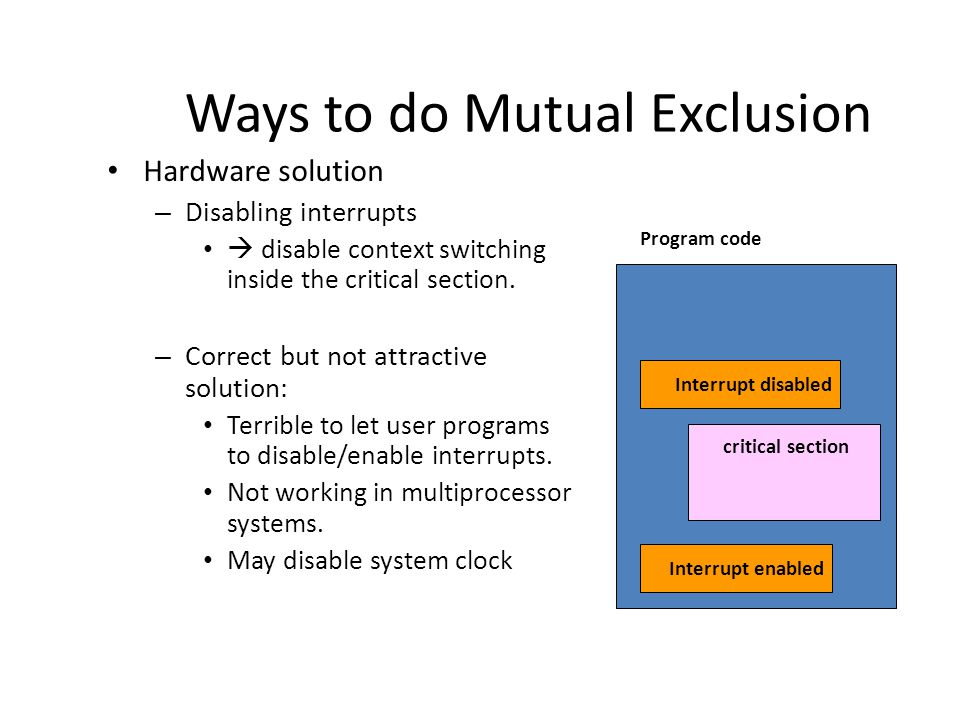 Ways to do Mutual Exclusion Hardware solution – Disabling interrupts  disable context switching inside the critical section.