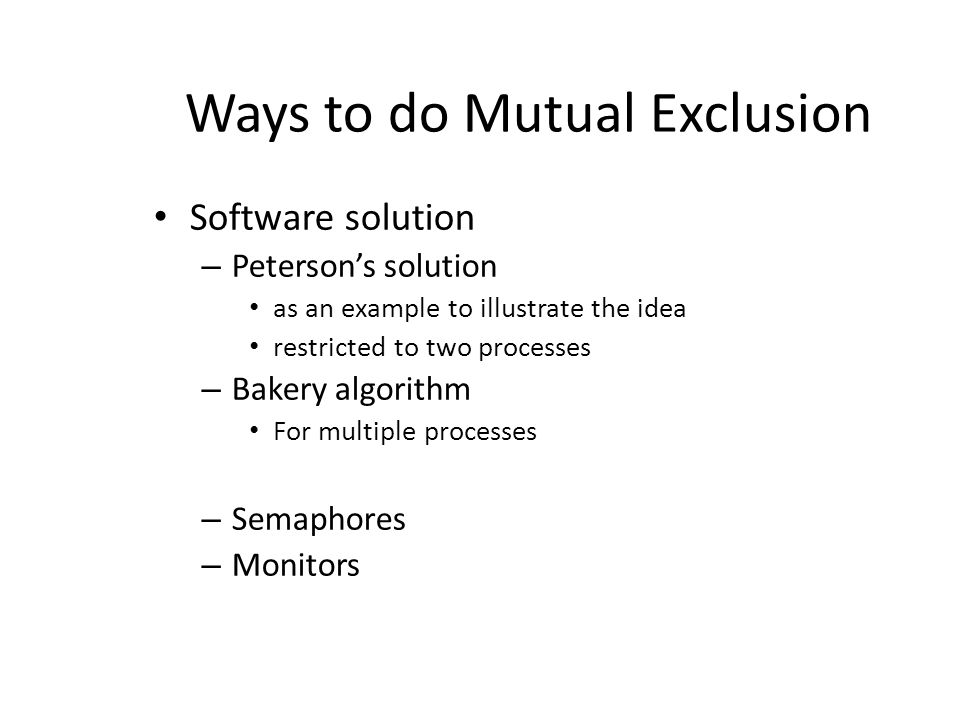 Ways to do Mutual Exclusion Software solution – Peterson's solution as an example to illustrate the idea restricted to two processes – Bakery algorithm For multiple processes – Semaphores – Monitors