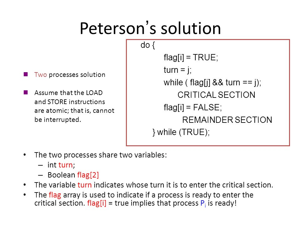 Peterson ' s solution The two processes share two variables: – int turn; – Boolean flag[2] The variable turn indicates whose turn it is to enter the critical section.