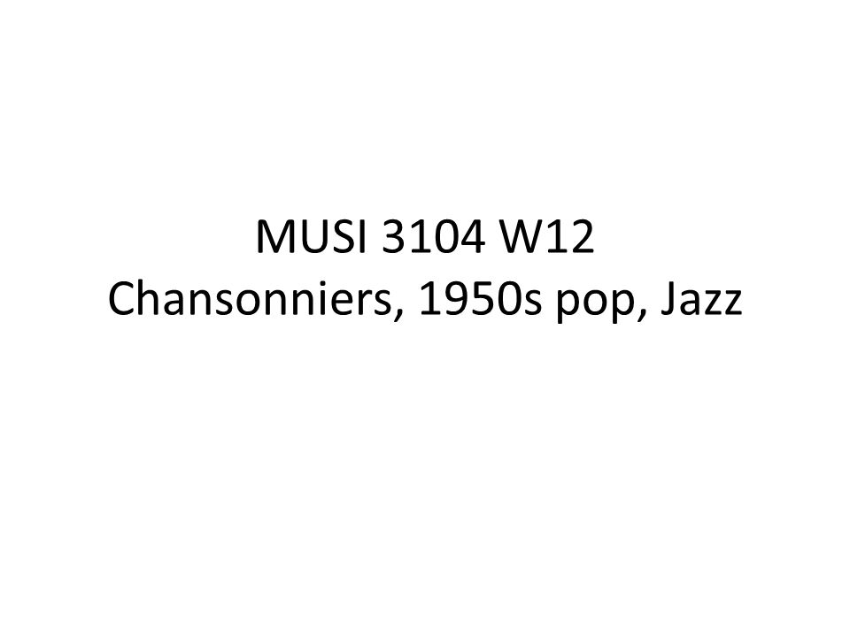 MUSI 3104 W12 Chansonniers, 1950s pop, Jazz