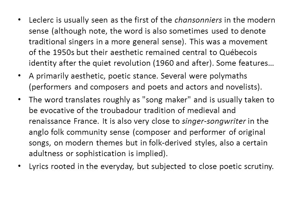 Leclerc is usually seen as the first of the chansonniers in the modern sense (although note, the word is also sometimes used to denote traditional singers in a more general sense).