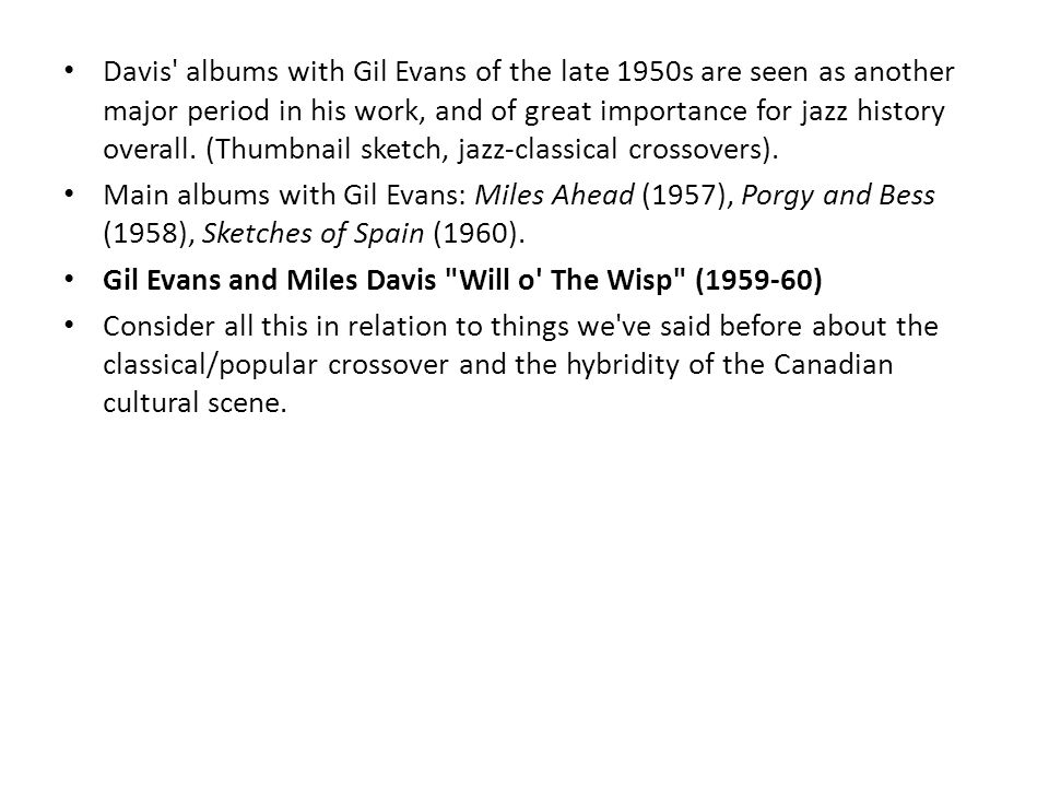 Davis albums with Gil Evans of the late 1950s are seen as another major period in his work, and of great importance for jazz history overall.